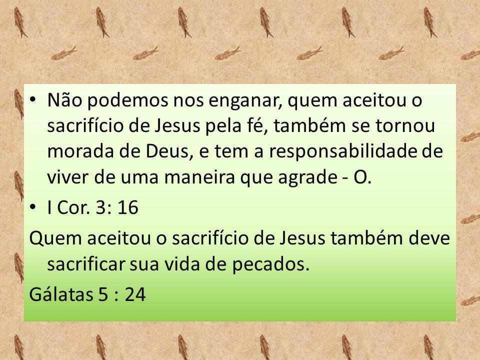 • Não podemos nos enganar, quem aceitou o sacrifício de Jesus pela fé, também se tornou morada de Deus, e tem a responsabilidade de viver de uma manei