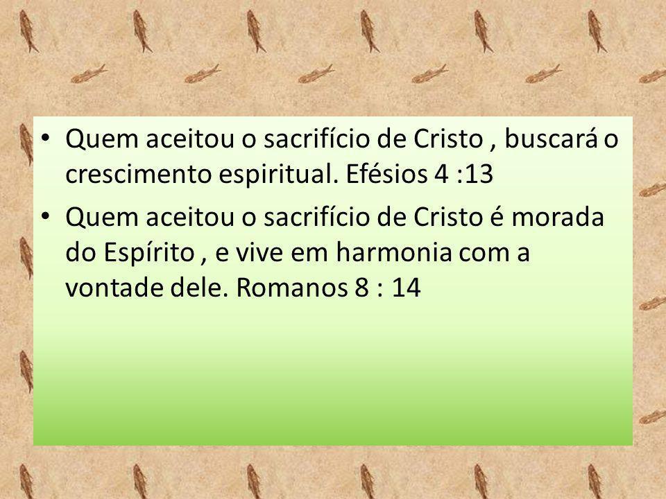 • Quem aceitou o sacrifício de Cristo, buscará o crescimento espiritual. Efésios 4 :13 • Quem aceitou o sacrifício de Cristo é morada do Espírito, e v