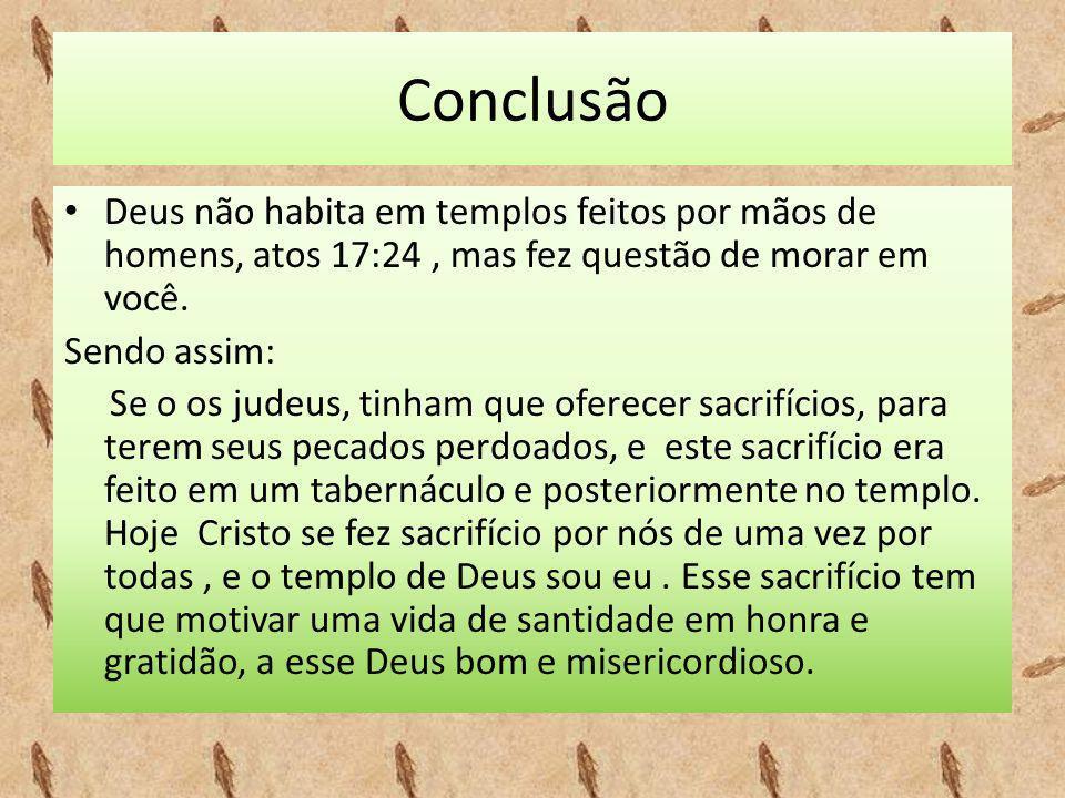 Conclusão • Deus não habita em templos feitos por mãos de homens, atos 17:24, mas fez questão de morar em você. Sendo assim: Se o os judeus, tinham qu