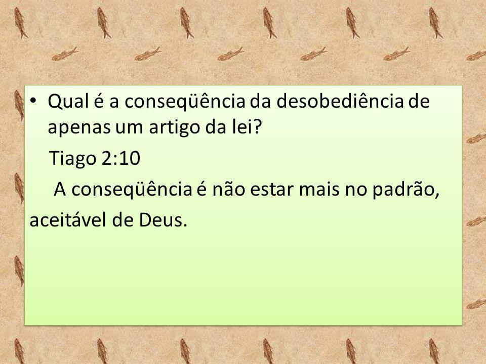• Qual é a conseqüência da desobediência de apenas um artigo da lei? Tiago 2:10 A conseqüência é não estar mais no padrão, aceitável de Deus. • Qual é