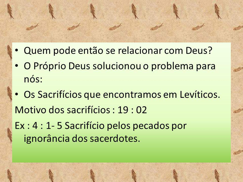 • Quem pode então se relacionar com Deus? • O Próprio Deus solucionou o problema para nós: • Os Sacrifícios que encontramos em Levíticos. Motivo dos s