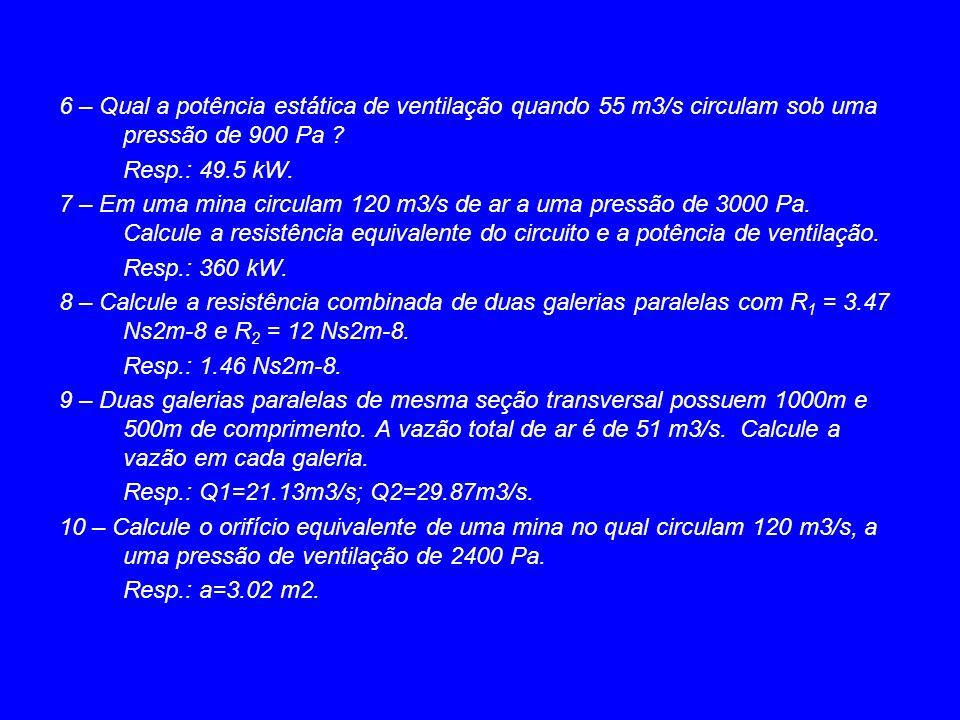 6 – Qual a potência estática de ventilação quando 55 m3/s circulam sob uma pressão de 900 Pa ? Resp.: 49.5 kW. 7 – Em uma mina circulam 120 m3/s de ar