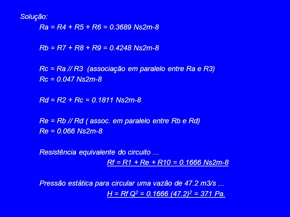 Solução: Ra = R4 + R5 + R6 = 0.3689 Ns2m-8 Rb = R7 + R8 + R9 = 0.4248 Ns2m-8 Rc = Ra // R3 (associação em paralelo entre Ra e R3) Rc = 0.047 Ns2m-8 Rd