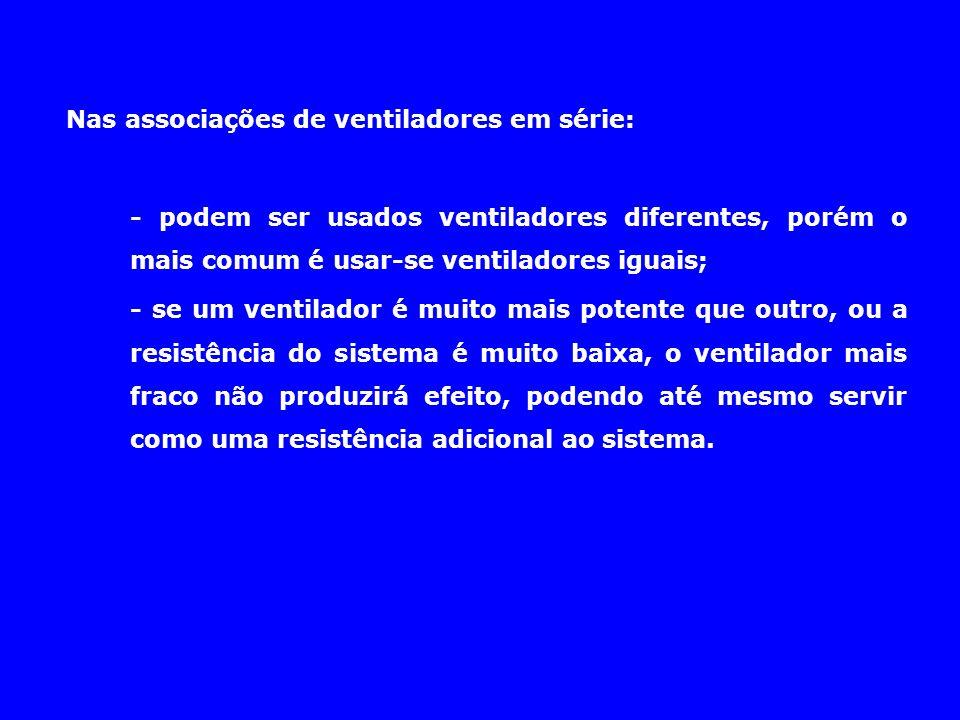 Nas associações de ventiladores em série: - podem ser usados ventiladores diferentes, porém o mais comum é usar-se ventiladores iguais; - se um ventil