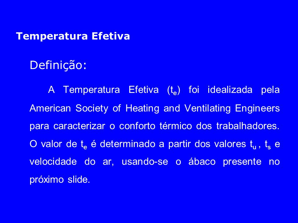 Temperatura Efetiva Definição: A Temperatura Efetiva (t e ) foi idealizada pela American Society of Heating and Ventilating Engineers para caracteriza