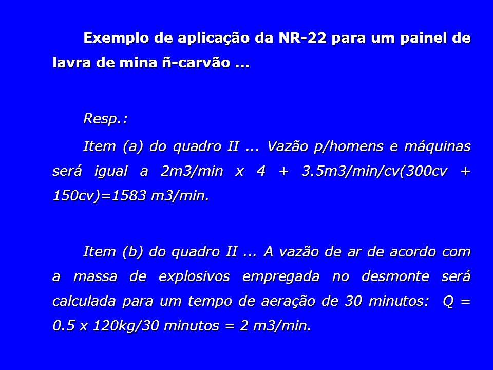 Exemplo de aplicação da NR-22 para um painel de lavra de mina ñ-carvão... Resp.: Item (a) do quadro II... Vazão p/homens e máquinas será igual a 2m3/m