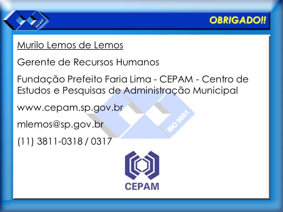 OBRIGADO!! Murilo Lemos de Lemos Gerente de Recursos Humanos Fundação Prefeito Faria Lima - CEPAM - Centro de Estudos e Pesquisas de Administração Mun
