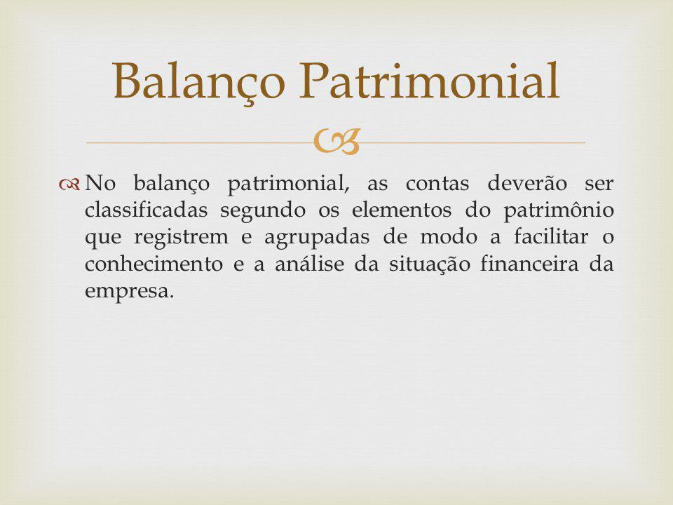  Balanço Patrimonial  No balanço patrimonial, as contas deverão ser classificadas segundo os elementos do patrimônio que registrem e agrupadas de mo