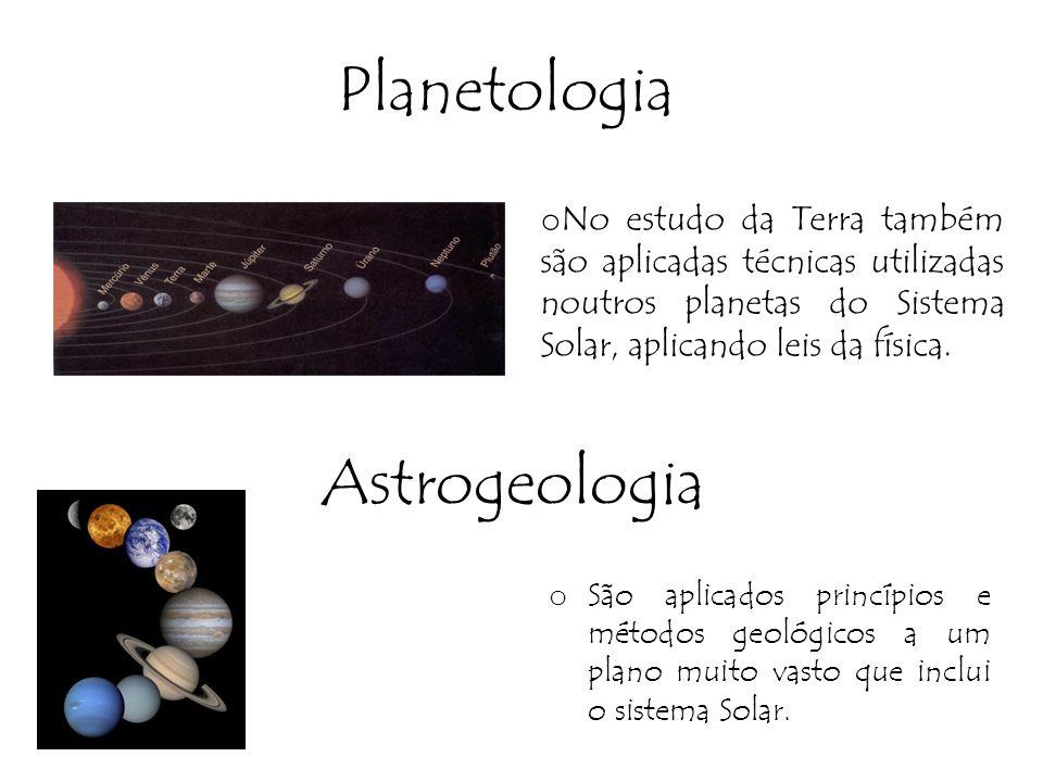 Planetologia o No estudo da Terra também são aplicadas técnicas utilizadas noutros planetas do Sistema Solar, aplicando leis da física. Astrogeologia