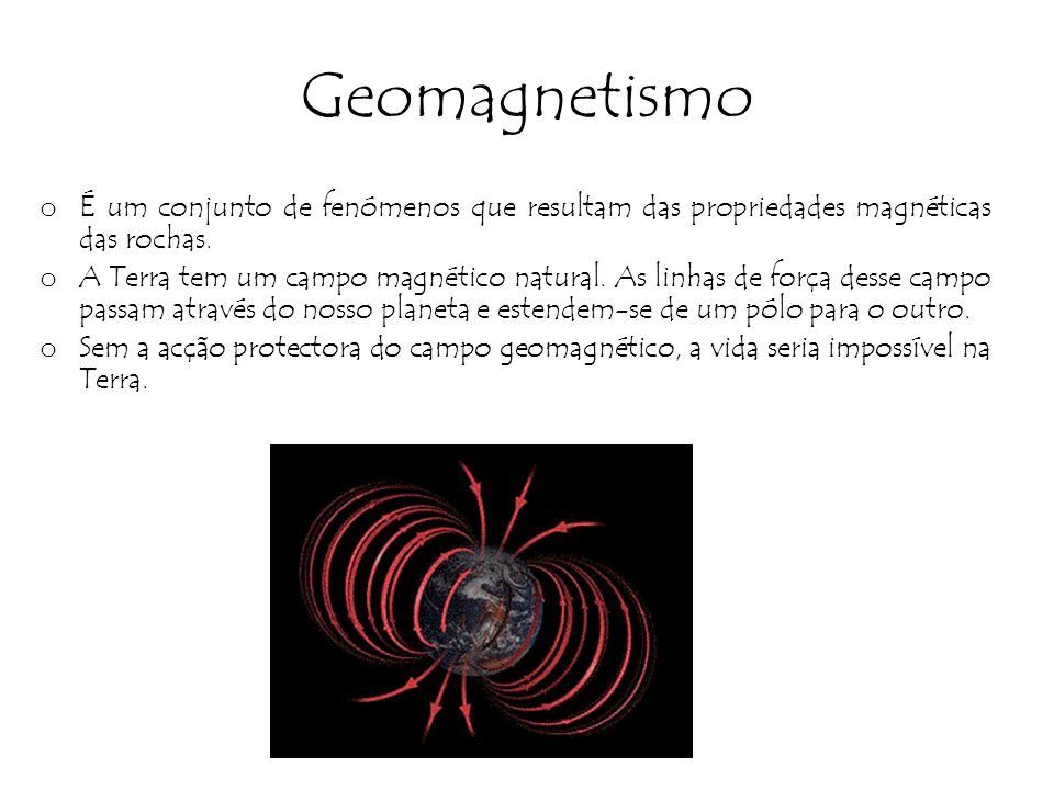 Geomagnetismo o É um conjunto de fenómenos que resultam das propriedades magnéticas das rochas. o A Terra tem um campo magnético natural. As linhas de