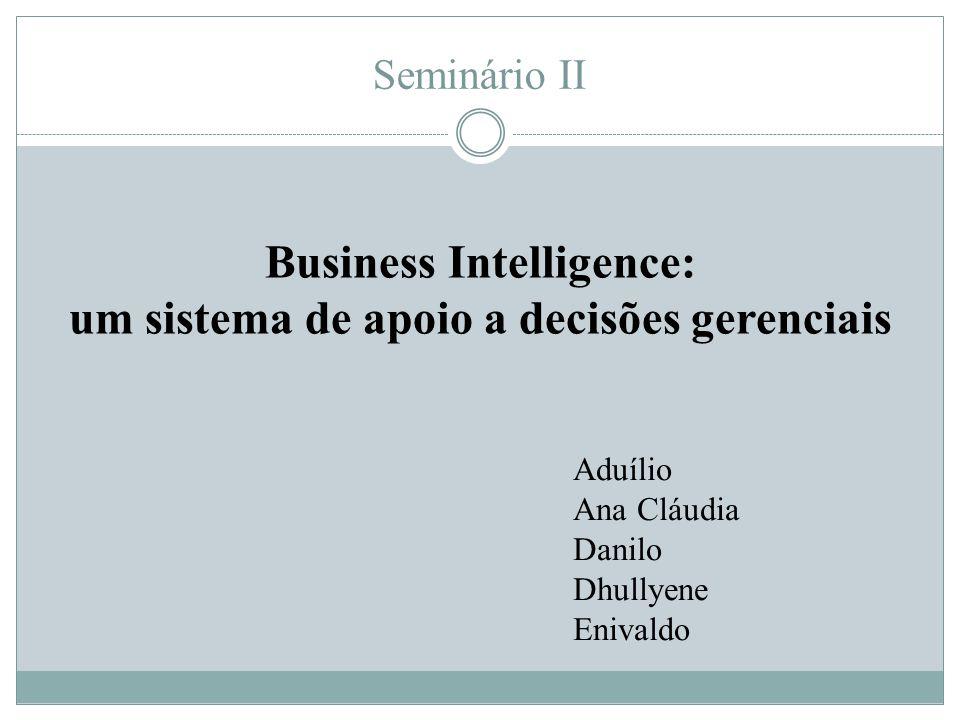 Seminário II Business Intelligence: um sistema de apoio a decisões gerenciais Aduílio Ana Cláudia Danilo Dhullyene Enivaldo