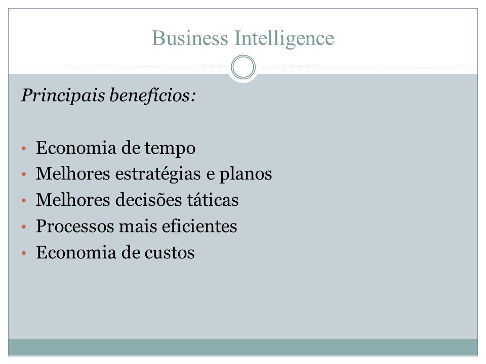 Business Intelligence Principais benefícios: • Economia de tempo • Melhores estratégias e planos • Melhores decisões táticas • Processos mais eficient