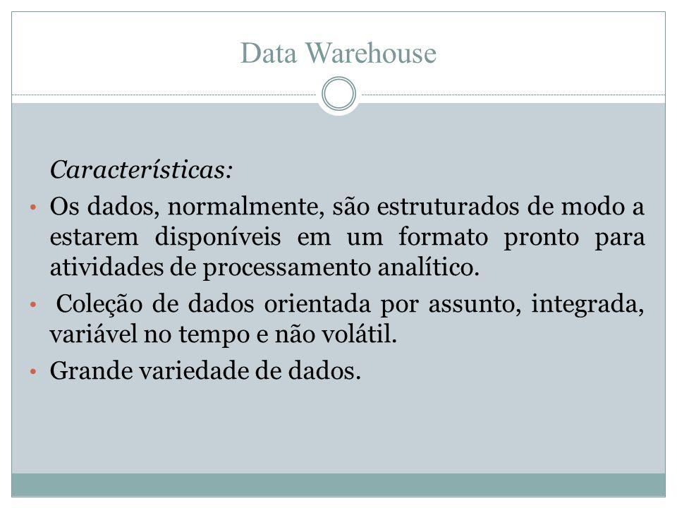 Data Warehouse Características: • Os dados, normalmente, são estruturados de modo a estarem disponíveis em um formato pronto para atividades de proces