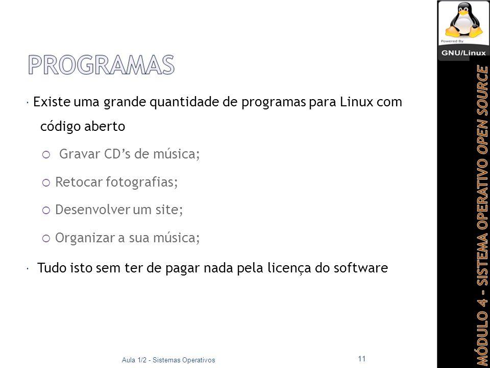  Existe uma grande quantidade de programas para Linux com código aberto  Gravar CD's de música;  Retocar fotografias;  Desenvolver um site;  Organizar a sua música;  Tudo isto sem ter de pagar nada pela licença do software Aula 1/2 - Sistemas Operativos 11