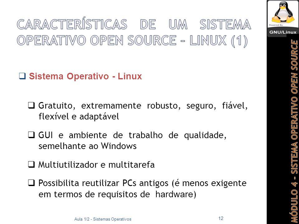  Sistema Operativo - Linux  Gratuito, extremamente robusto, seguro, fiável, flexível e adaptável  GUI e ambiente de trabalho de qualidade, semelhante ao Windows  Multiutilizador e multitarefa  Possibilita reutilizar PCs antigos (é menos exigente em termos de requisitos de hardware ) Aula 1/2 - Sistemas Operativos 12