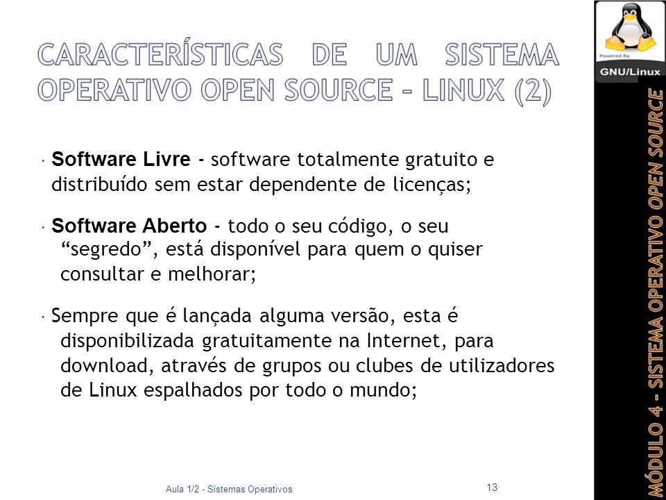  Software Livre - software totalmente gratuito e distribuído sem estar dependente de licenças;  Software Aberto - todo o seu código, o seu segredo , está disponível para quem o quiser consultar e melhorar;  Sempre que é lançada alguma versão, esta é disponibilizada gratuitamente na Internet, para download, através de grupos ou clubes de utilizadores de Linux espalhados por todo o mundo; Aula 1/2 - Sistemas Operativos 13