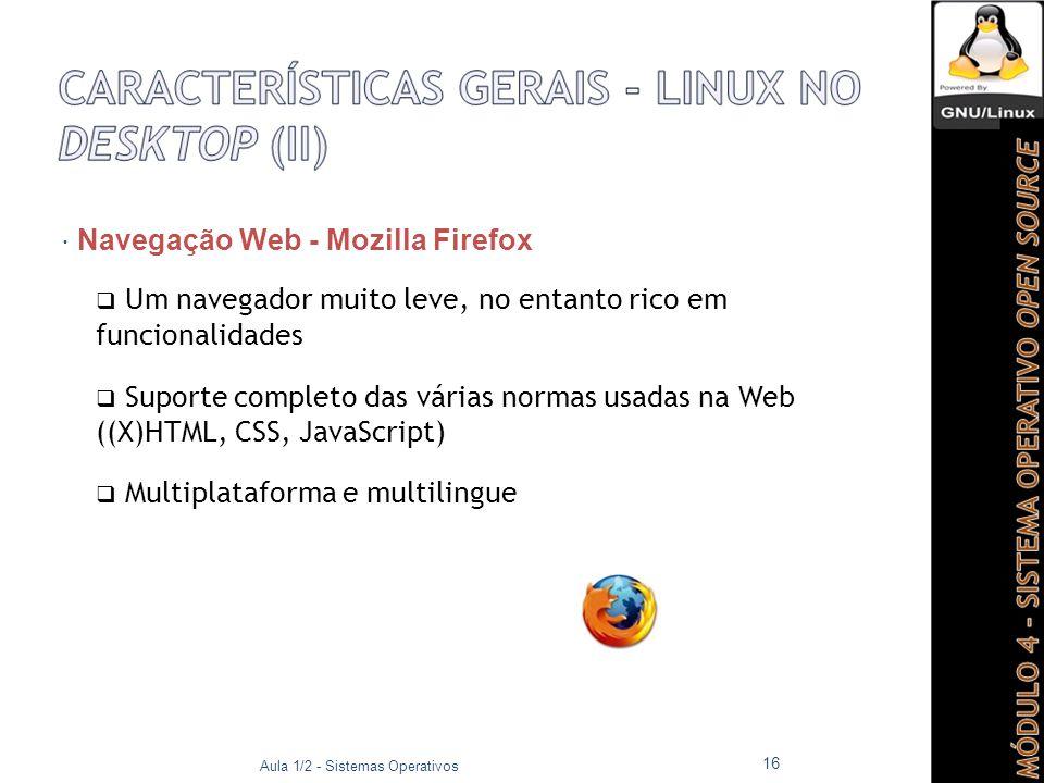  Navegação Web - Mozilla Firefox  Um navegador muito leve, no entanto rico em funcionalidades  Suporte completo das várias normas usadas na Web ((X)HTML, CSS, JavaScript)  Multiplataforma e multilingue Aula 1/2 - Sistemas Operativos 16