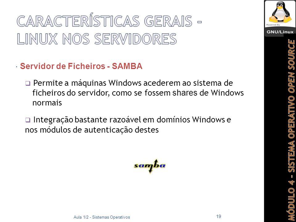  Servidor de Ficheiros - SAMBA  Permite a máquinas Windows acederem ao sistema de ficheiros do servidor, como se fossem shares de Windows normais  Integração bastante razoável em domínios Windows e nos módulos de autenticação destes Aula 1/2 - Sistemas Operativos 19