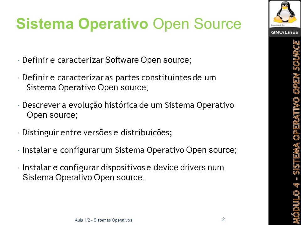 Sistema Operativo Open Source  Definir e caracterizar Software Open source;  Definir e caracterizar as partes constituintes de um Sistema Operativo Open source;  Descrever a evolução histórica de um Sistema Operativo Open source;  Distinguir entre versões e distribuições;  Instalar e configurar um Sistema Operativo Open source;  Instalar e configurar dispositivos e device drivers num Sistema Operativo Open source.