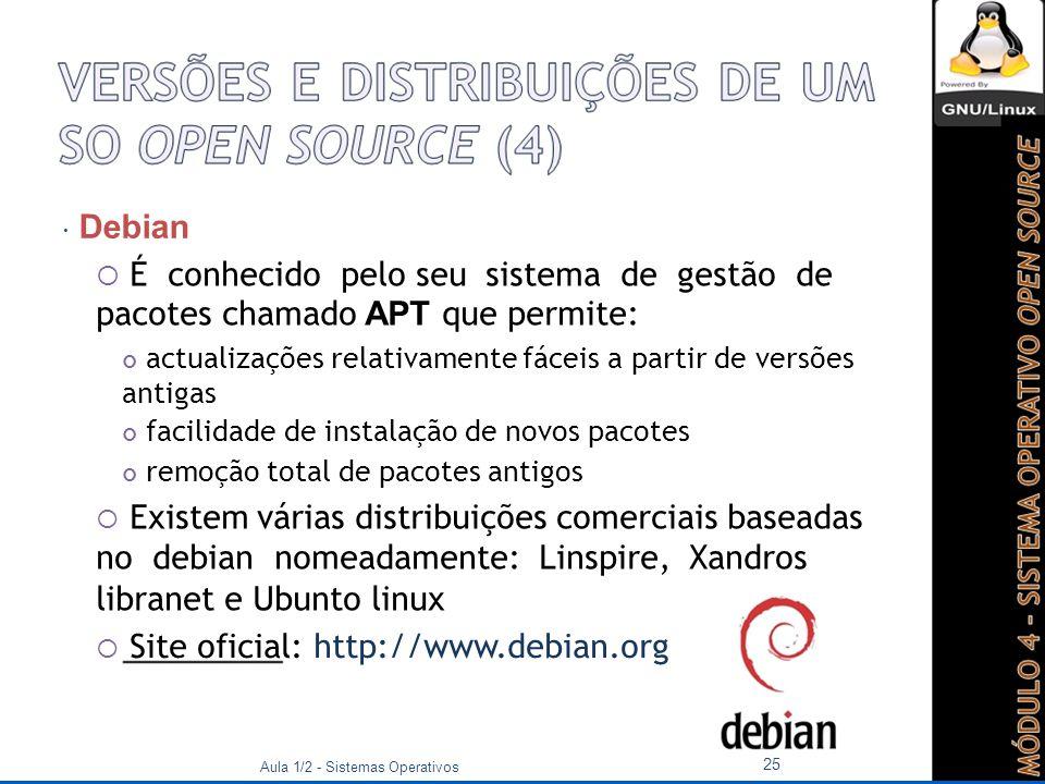 Debian  É conhecido pelo seu sistema de gestão de pacotes chamado APT que permite: actualizações relativamente fáceis a partir de versões antigas facilidade de instalação de novos pacotes remoção total de pacotes antigos  Existem várias distribuições comerciais baseadas no debian nomeadamente: Linspire, Xandros libranet e Ubunto linux  Site oficial: http://www.debian.org Aula 1/2 - Sistemas Operativos 25