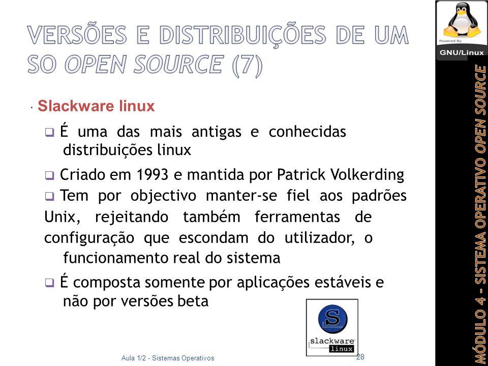  Slackware linux  É uma das mais antigas e conhecidas distribuições linux  Criado em 1993 e mantida por Patrick Volkerding  Tem por objectivo manter-se fiel aos padrões Unix, rejeitando também ferramentas de configuração que escondam do utilizador, o funcionamento real do sistema  É composta somente por aplicações estáveis e não por versões beta Aula 1/2 - Sistemas Operativos 28