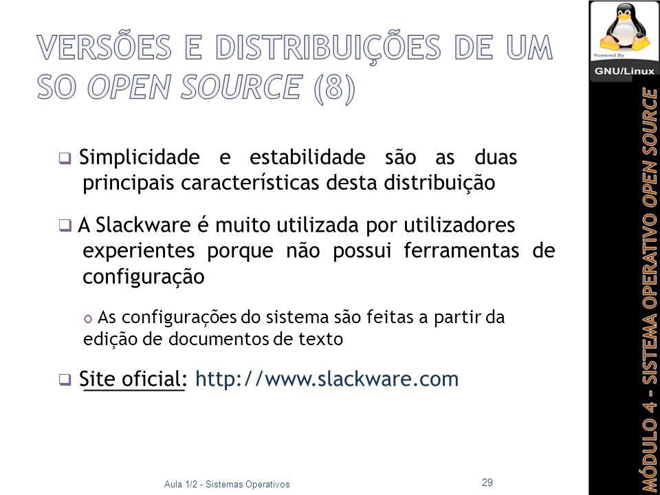  Simplicidade e estabilidade são as duas principais características desta distribuição  A Slackware é muito utilizada por utilizadores experientes porque não possui ferramentas de configuração As configurações do sistema são feitas a partir da edição de documentos de texto  Site oficial: http://www.slackware.com Aula 1/2 - Sistemas Operativos 29