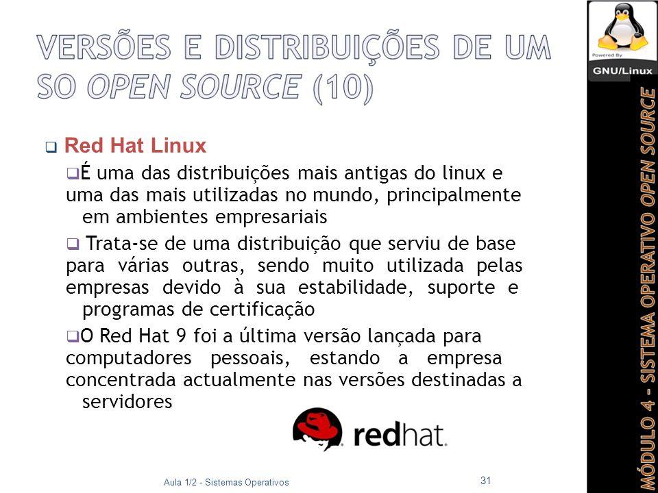  Red Hat Linux  É uma das distribuições mais antigas do linux e uma das mais utilizadas no mundo, principalmente em ambientes empresariais  Trata-se de uma distribuição que serviu de base para várias outras, sendo muito utilizada pelas empresas devido à sua estabilidade, suporte e programas de certificação  O Red Hat 9 foi a última versão lançada para computadores pessoais, estando a empresa concentrada actualmente nas versões destinadas a servidores Aula 1/2 - Sistemas Operativos 31