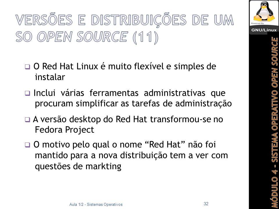  O Red Hat Linux é muito flexível e simples de instalar  Inclui várias ferramentas administrativas que procuram simplificar as tarefas de administração  A versão desktop do Red Hat transformou-se no Fedora Project  O motivo pelo qual o nome Red Hat não foi mantido para a nova distribuição tem a ver com questões de markting Aula 1/2 - Sistemas Operativos 32