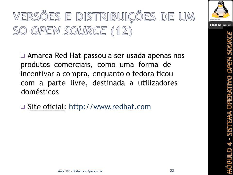  Amarca Red Hat passou a ser usada apenas nos produtos comerciais, como uma forma de incentivar a compra, enquanto o fedora ficou com a parte livre, destinada a utilizadores domésticos  Site oficial: http://www.redhat.com Aula 1/2 - Sistemas Operativos 33