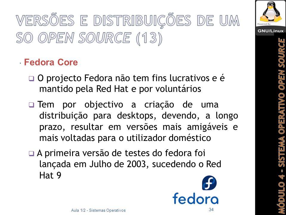  Fedora Core  O projecto Fedora não tem fins lucrativos e é mantido pela Red Hat e por voluntários  Tem por objectivo a criação de uma distribuição para desktops, devendo, a longo prazo, resultar em versões mais amigáveis e mais voltadas para o utilizador doméstico  A primeira versão de testes do fedora foi lançada em Julho de 2003, sucedendo o Red Hat 9 Aula 1/2 - Sistemas Operativos 34
