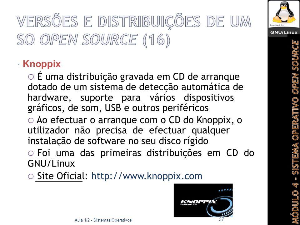  Knoppix  É uma distribuição gravada em CD de arranque dotado de um sistema de detecção automática de hardware, suporte para vários dispositivos gráficos, de som, USB e outros periféricos  Ao efectuar o arranque com o CD do Knoppix, o utilizador não precisa de efectuar qualquer instalação de software no seu disco rígido  Foi uma das primeiras distribuições em CD do GNU/Linux  Site Oficial: http://www.knoppix.com Aula 1/2 - Sistemas Operativos 37