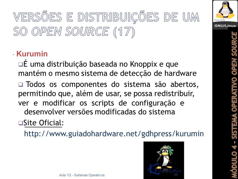  Kurumin  É uma distribuição baseada no Knoppix e que mantém o mesmo sistema de detecção de hardware  Todos os componentes do sistema são abertos, permitindo que, além de usar, se possa redistribuir, ver e modificar os scripts de configuração e desenvolver versões modificadas do sistema  Site Oficial: http://www.guiadohardware.net/gdhpress/kurumin Aula 1/2 - Sistemas Operativos 38