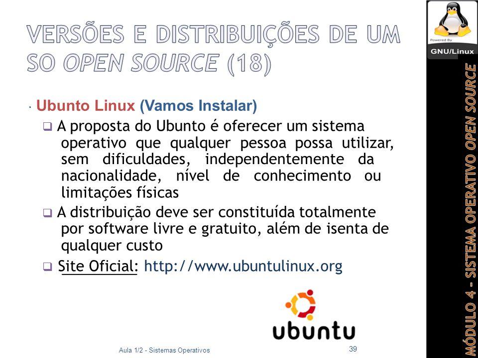  Ubunto Linux (Vamos Instalar)  A proposta do Ubunto é oferecer um sistema operativo que qualquer pessoa possa utilizar, sem dificuldades, independentemente da nacionalidade, nível de conhecimento ou limitações físicas  A distribuição deve ser constituída totalmente por software livre e gratuito, além de isenta de qualquer custo  Site Oficial: http://www.ubuntulinux.org Aula 1/2 - Sistemas Operativos 39