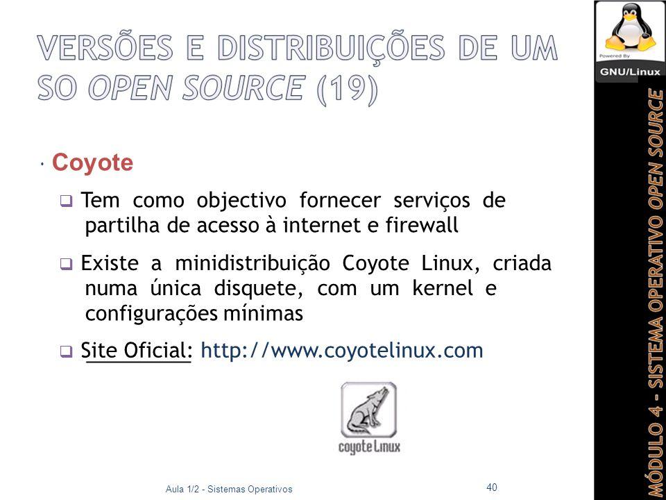  Coyote  Tem como objectivo fornecer serviços de partilha de acesso à internet e firewall  Existe a minidistribuição Coyote Linux, criada numa única disquete, com um kernel e configurações mínimas  Site Oficial: http://www.coyotelinux.com Aula 1/2 - Sistemas Operativos 40