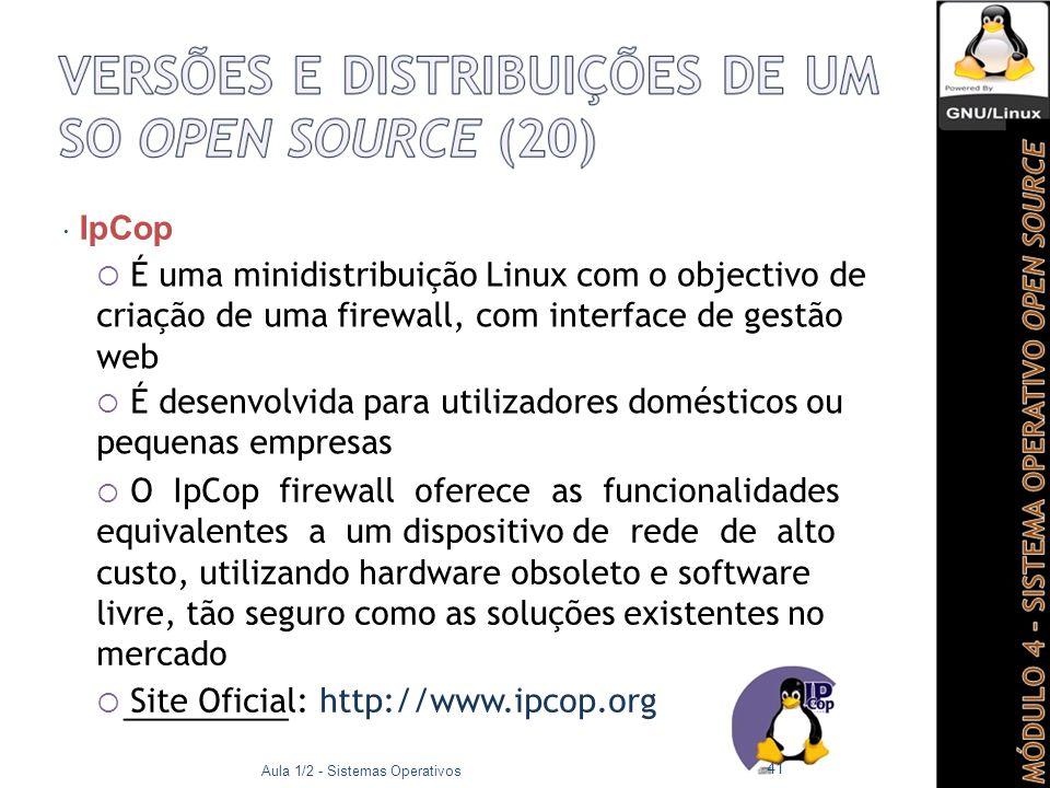  IpCop  É uma minidistribuição Linux com o objectivo de criação de uma firewall, com interface de gestão web  É desenvolvida para utilizadores domésticos ou pequenas empresas  O IpCop firewall oferece as funcionalidades equivalentes a um dispositivo de rede de alto custo, utilizando hardware obsoleto e software livre, tão seguro como as soluções existentes no mercado  Site Oficial: http://www.ipcop.org Aula 1/2 - Sistemas Operativos 41