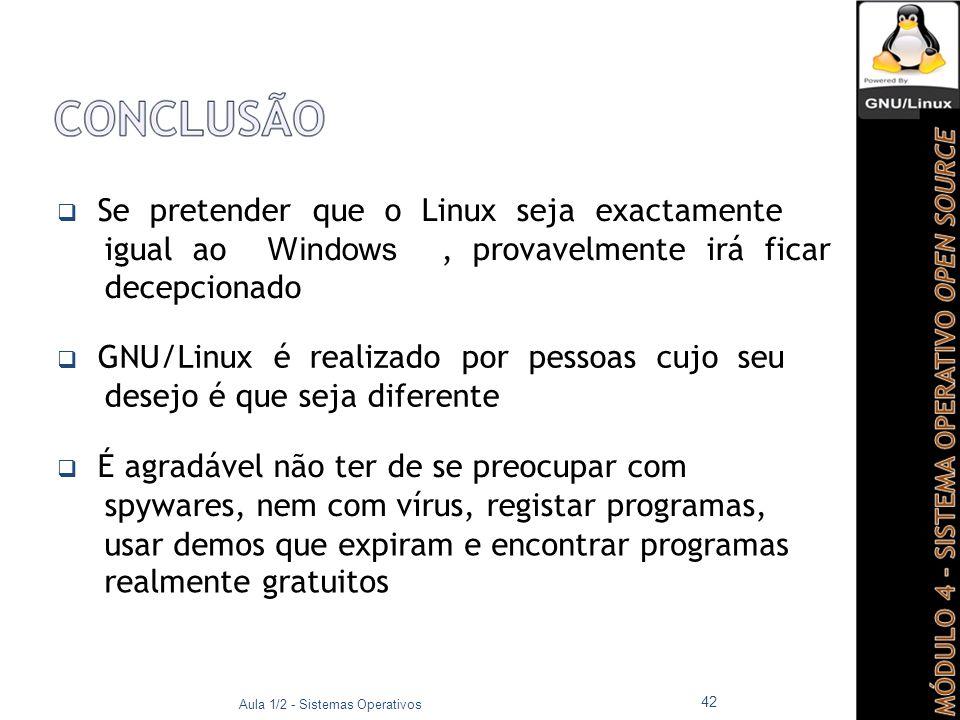  Se pretender que o Linux seja exactamente igual ao Windows, provavelmente irá ficar decepcionado  GNU/Linux é realizado por pessoas cujo seu desejo é que seja diferente  É agradável não ter de se preocupar com spywares, nem com vírus, registar programas, usar demos que expiram e encontrar programas realmente gratuitos Aula 1/2 - Sistemas Operativos 42