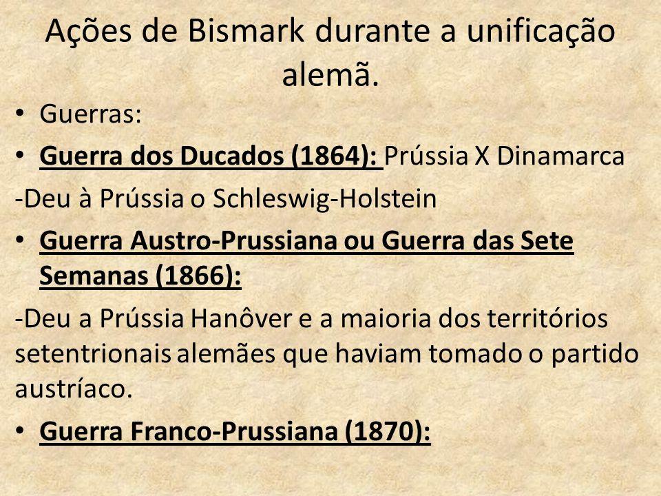 Ações de Bismark durante a unificação alemã. • Guerras: • Guerra dos Ducados (1864): Prússia X Dinamarca -Deu à Prússia o Schleswig-Holstein • Guerra