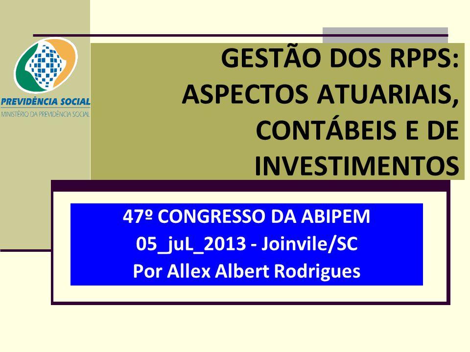 GESTÃO DOS RPPS: ASPECTOS ATUARIAIS, CONTÁBEIS E DE INVESTIMENTOS 47º CONGRESSO DA ABIPEM 05_juL_2013 - Joinvile/SC Por Allex Albert Rodrigues