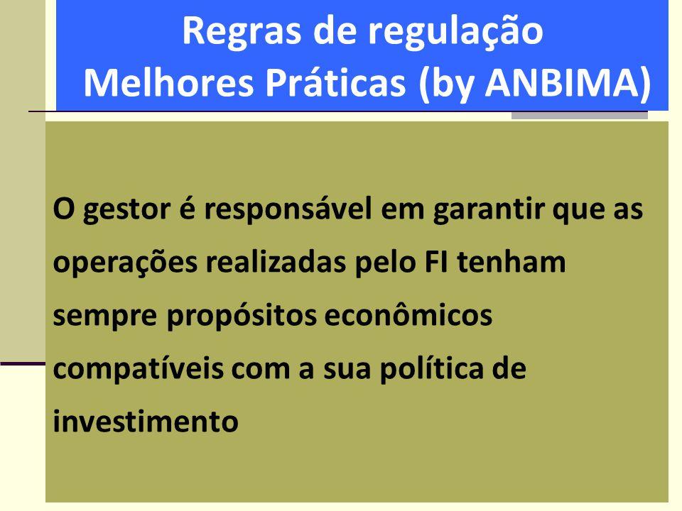 Regras de regulação Melhores Práticas (by ANBIMA) O gestor é responsável em garantir que as operações realizadas pelo FI tenham sempre propósitos econ