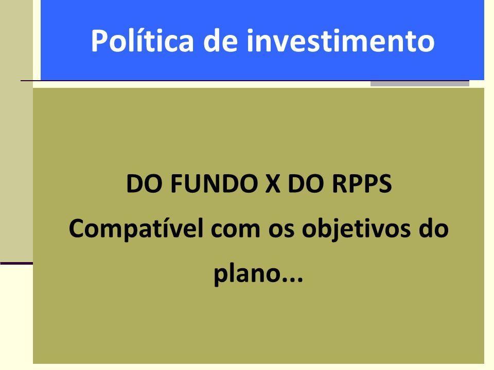 Política de investimento DO FUNDO X DO RPPS Compatível com os objetivos do plano...