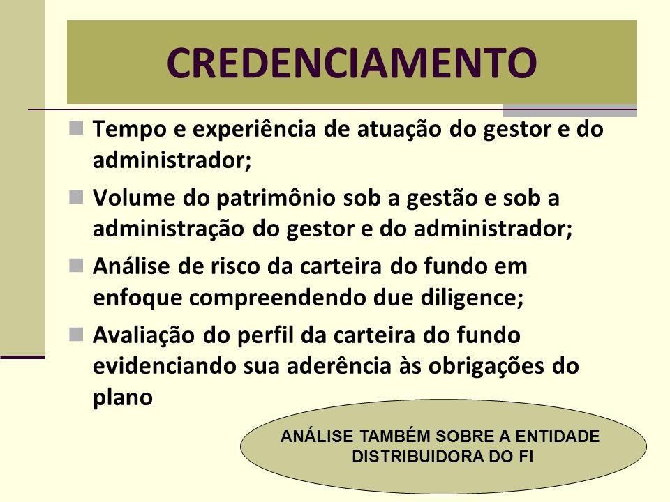 CREDENCIAMENTO  Tempo e experiência de atuação do gestor e do administrador;  Volume do patrimônio sob a gestão e sob a administração do gestor e do