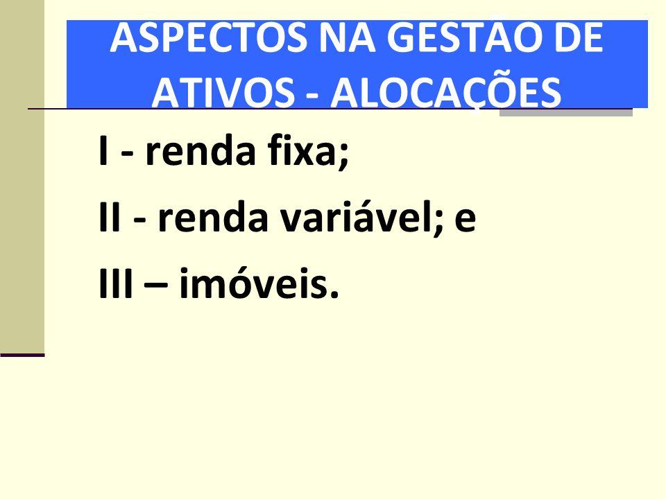 ASPECTOS NA GESTÃO DE ATIVOS - ALOCAÇÕES I - renda fixa; II - renda variável; e III – imóveis.