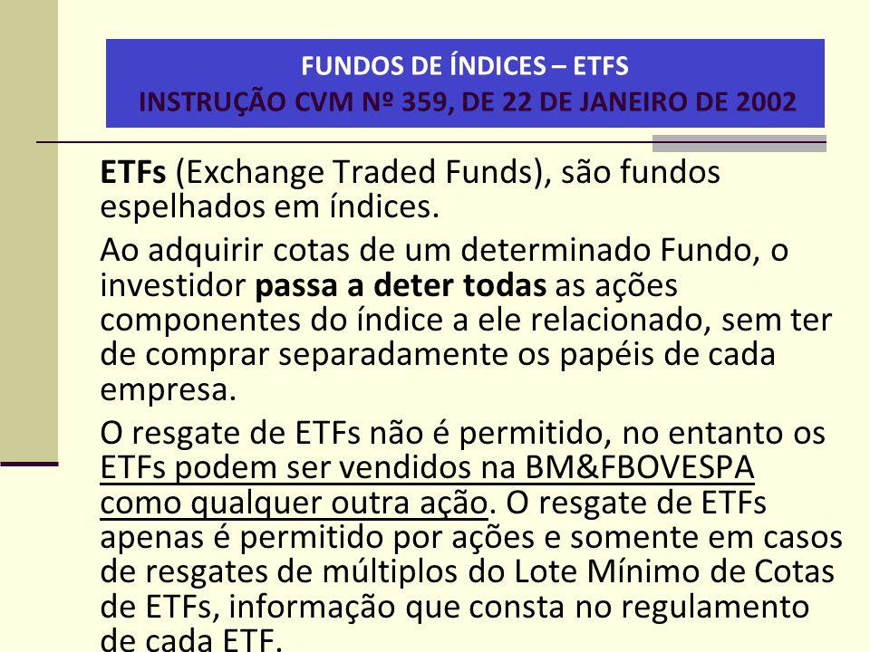FUNDOS DE ÍNDICES – ETFS INSTRUÇÃO CVM Nº 359, DE 22 DE JANEIRO DE 2002 ETFs (Exchange Traded Funds), são fundos espelhados em índices. Ao adquirir co