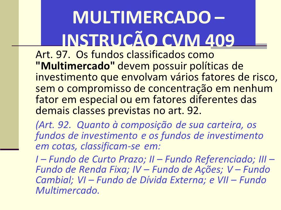 MULTIMERCADO – INSTRUÇÃO CVM 409 Art. 97. Os fundos classificados como