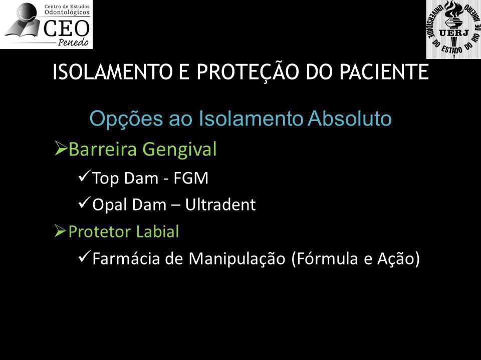 ISOLAMENTO E PROTEÇÃO DO PACIENTE Opções ao Isolamento Absoluto  Barreira Gengival  Top Dam - FGM  Opal Dam – Ultradent  Protetor Labial  Farmáci