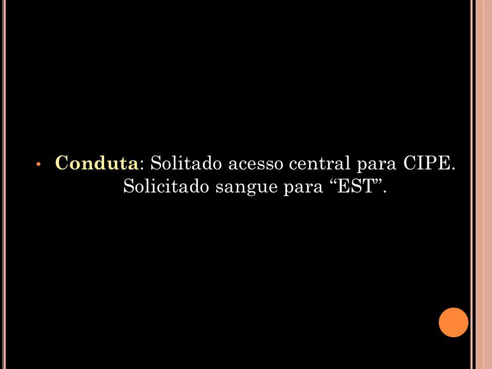 "• Conduta : Solitado acesso central para CIPE. Solicitado sangue para ""EST""."