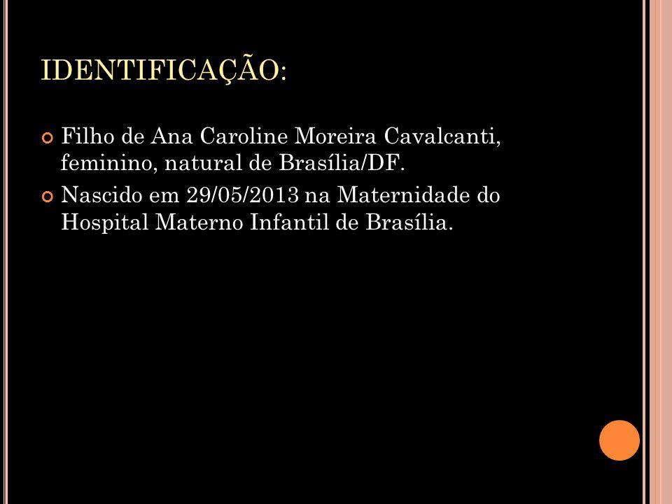 IDENTIFICAÇÃO: Filho de Ana Caroline Moreira Cavalcanti, feminino, natural de Brasília/DF. Nascido em 29/05/2013 na Maternidade do Hospital Materno In