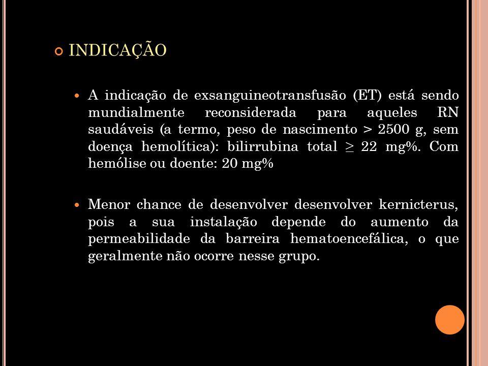 INDICAÇÃO  A indicação de exsanguineotransfusão (ET) está sendo mundialmente reconsiderada para aqueles RN saudáveis (a termo, peso de nascimento > 2