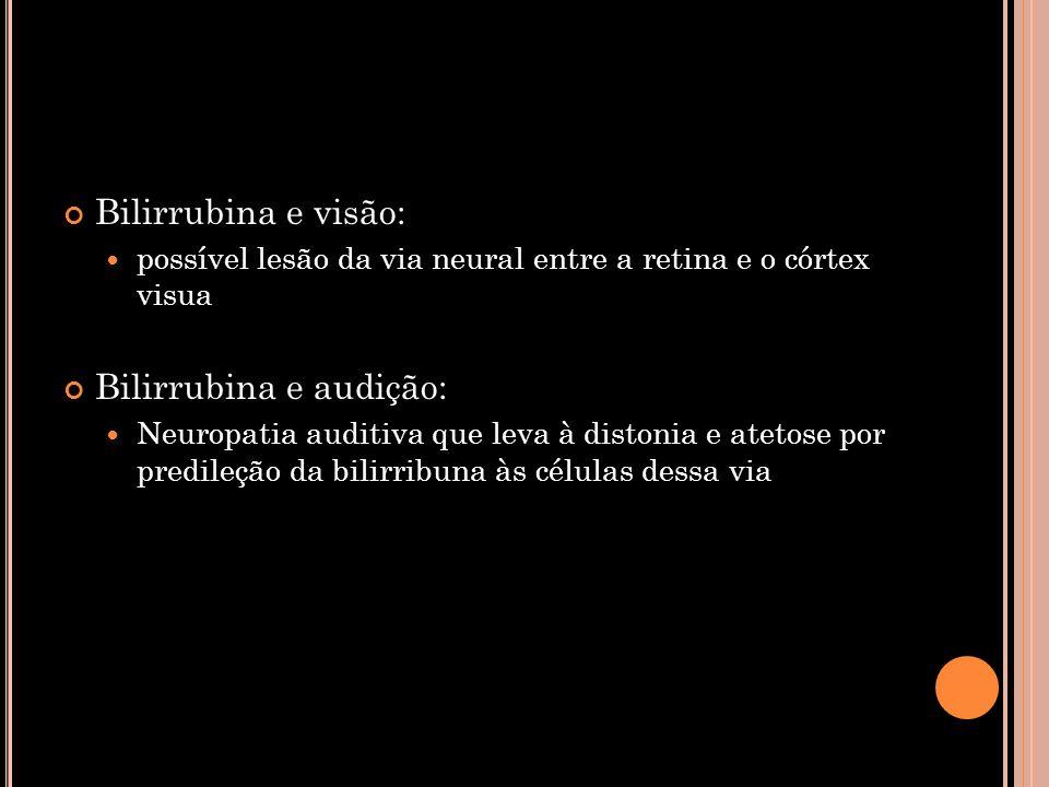 Bilirrubina e visão:  possível lesão da via neural entre a retina e o córtex visua Bilirrubina e audição:  Neuropatia auditiva que leva à distonia e