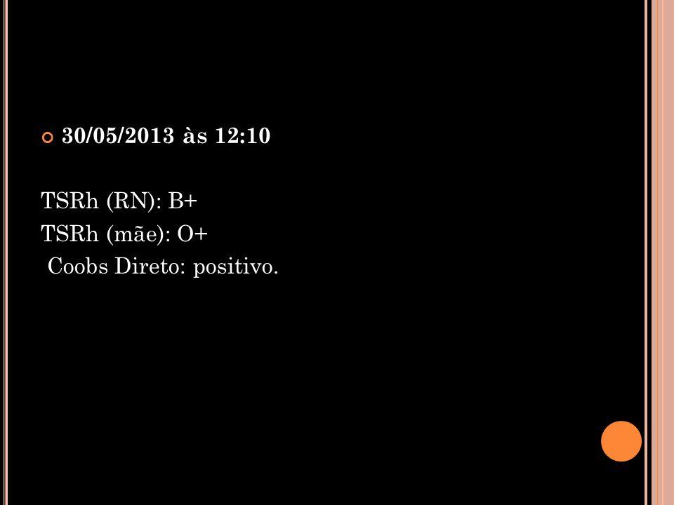 30/05/2013 às 12:10 TSRh (RN): B+ TSRh (mãe): O+ Coobs Direto: positivo.